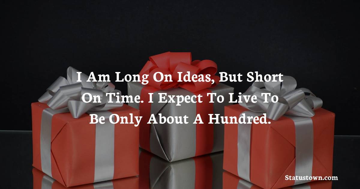 Happy Birthday Wishes -  I am long on ideas, but short on time. I expect to live to be only about a hundred.