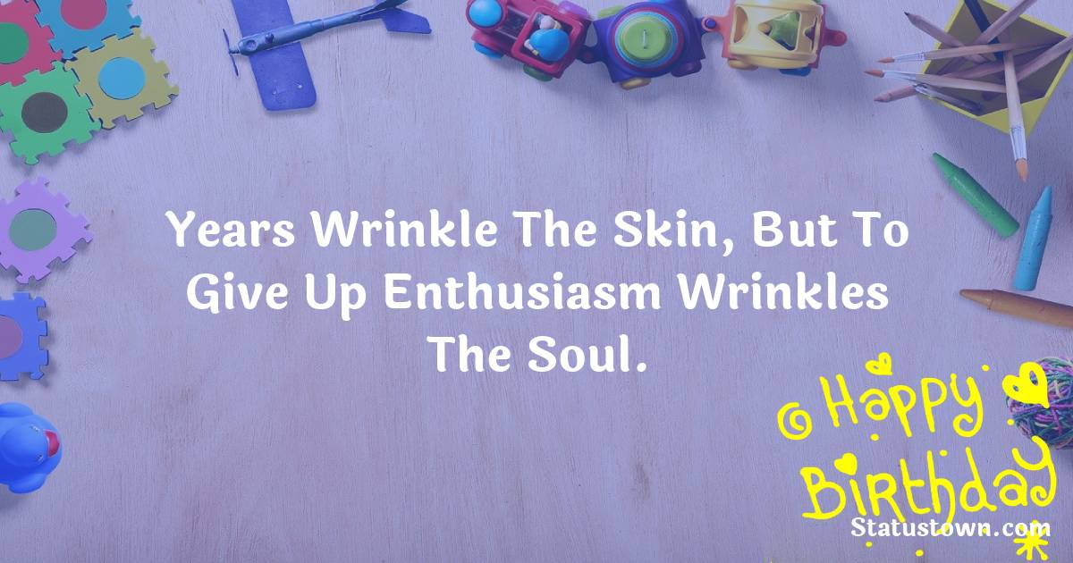 Happy Birthday Wishes -  Years wrinkle the skin, but to give up enthusiasm wrinkles the soul.