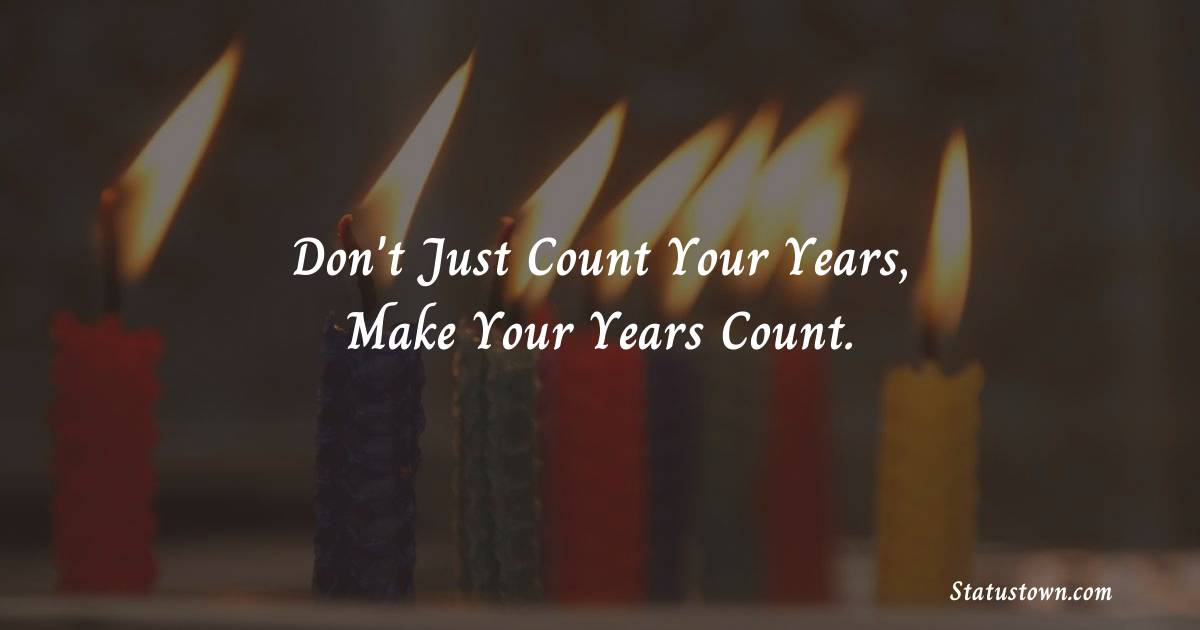 Happy Birthday Wishes -  Don't just count your years, make your years count.