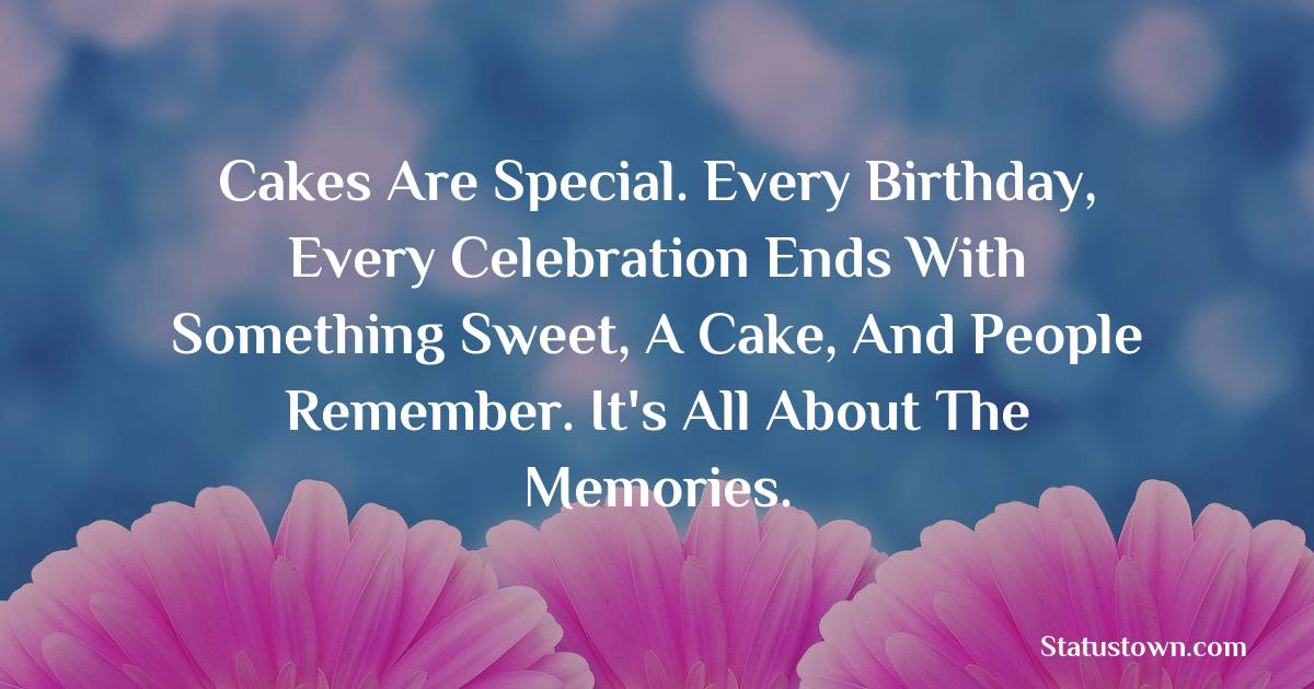 Happy Birthday Wishes -  Cakes are special. Every birthday, every celebration ends with something sweet, a cake, and people remember. It's all about the memories.