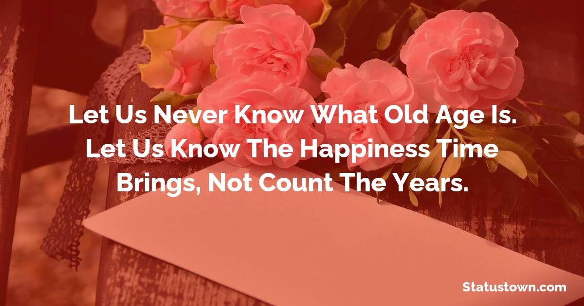 Happy Birthday Wishes -  Let us never know what old age is. Let us know the happiness time brings, not count the years.