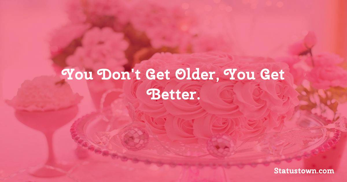 Happy Birthday Wishes -  You don't get older, you get better.
