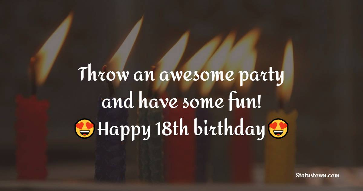 Throw an awesome party and have some fun! Happy 18th birthday.   - 18th Birthday Wishes