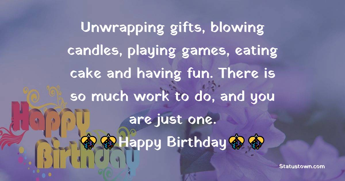 Unwrapping gifts, blowing candles, playing games, eating cake and having fun. There is so much work to do, and you are just one. - 1st Birthday Wishes