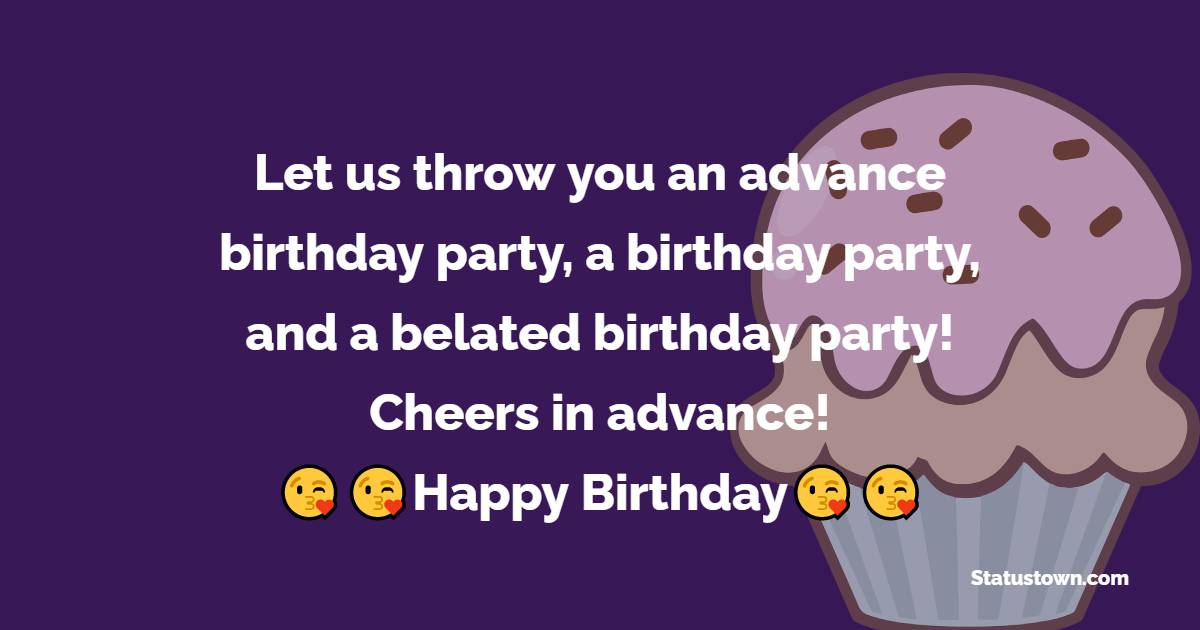 Let us throw you an advance birthday party, a birthday party, and a belated birthday party! Cheers in advance!  - Advance Birthday Wishes