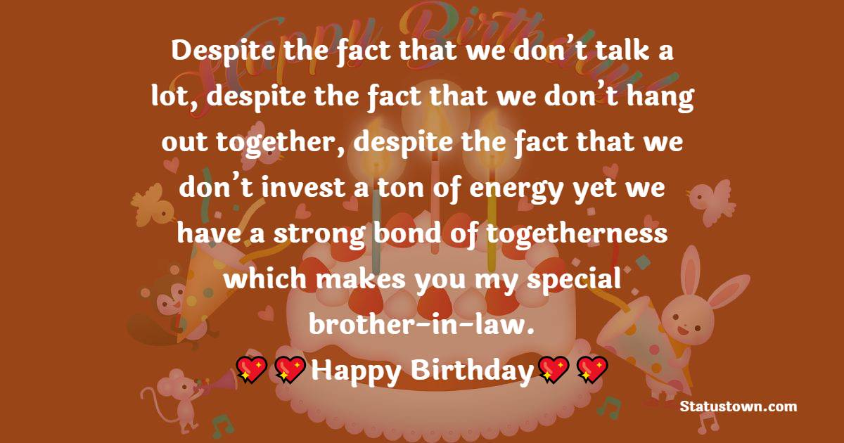 Despite the fact that we don't talk a lot, despite the fact that we don't hang out together, despite the fact that we don't invest a ton of energy yet we have a strong bond of togetherness which makes you my special brother-in-law.  - Birthday Wishes For Brother In Law