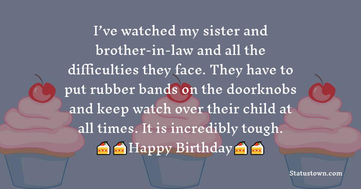 I've watched my sister and brother-in-law and all the difficulties they face. They have to put rubber bands on the doorknobs and keep watch over their child at all times. It is incredibly tough.  - Birthday Wishes For Brother In Law