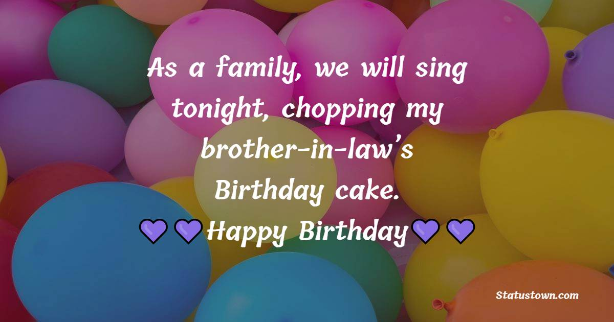 As a family, we will sing tonight, choppingmy brother-in-law's Birthdaycake.  - Birthday Wishes For Brother In Law