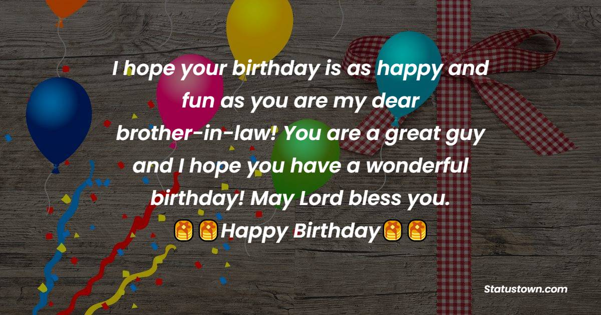 I hope your birthday is as happy and fun as you are my dear brother-in-law! You are a great guy and I hope you have a wonderful birthday! May Lord bless you.  - Birthday Wishes For Brother In Law
