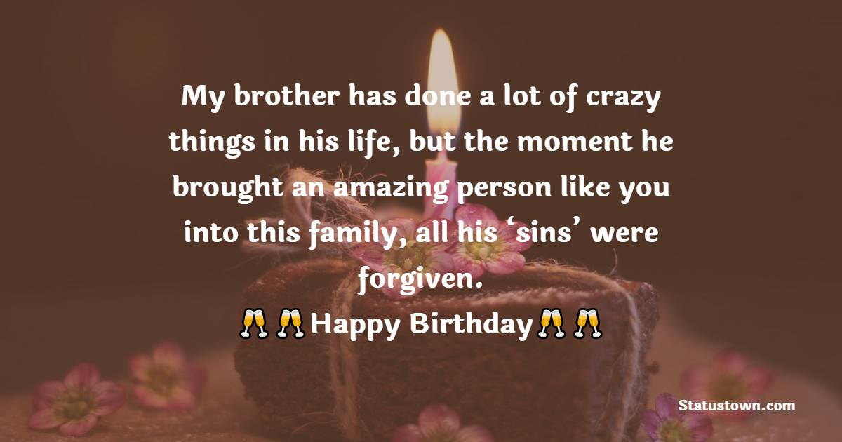 My brother has done a lot of crazy things in his life, but the moment he brought an amazing person like you into this family, all his 'sins' were forgiven.  - Birthday Wishes For Sister In Law