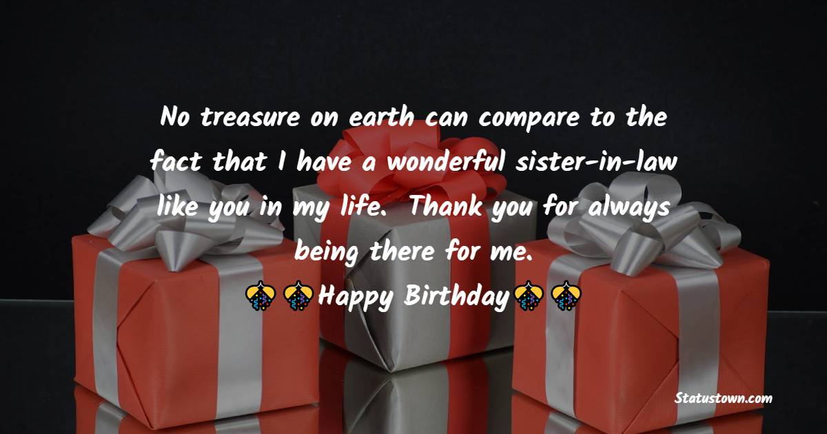 No treasure on earth can compare to the fact that I have a wonderful sister-in-law like you in my life.  Thank you for always being there for me.   - Birthday Wishes For Sister In Law