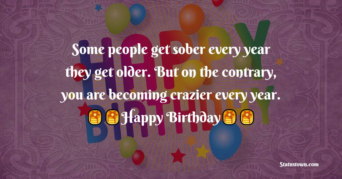 Some people get sober every year they get older. But on the contrary, you are becoming crazier every year.  - Birthday Wishes For Sister In Law