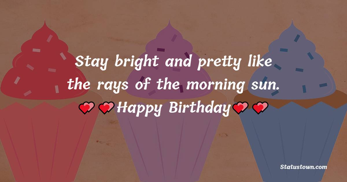 Stay bright and pretty like the rays of the morning sun.  - Birthday Wishes For Sister In Law