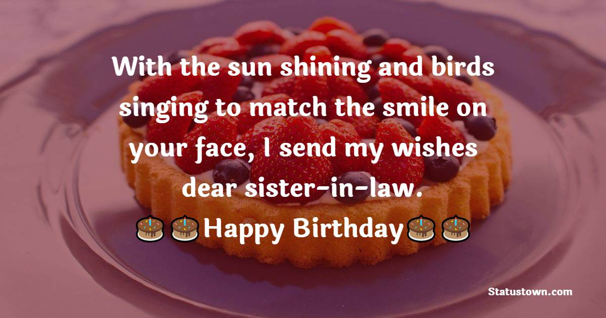 With the sun shining and birds singing to match the smile on your face, I send my wishes dear sister-in-law.  - Birthday Wishes For Sister In Law