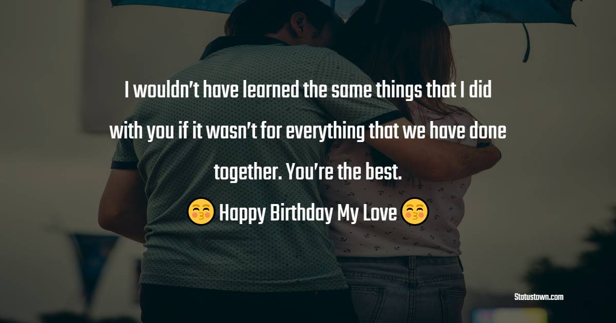 I wouldn't have learned the same things that I did with you if it wasn't for everything that we have done together. You're the best.  - Birthday Wishes for Boyfriend