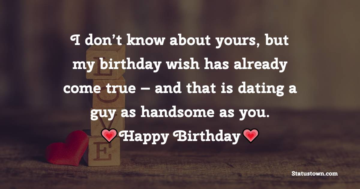 I don't know about yours, but my birthday wish has already come true – and that is dating a guy as handsome as you. - Birthday Wishes for Boyfriend