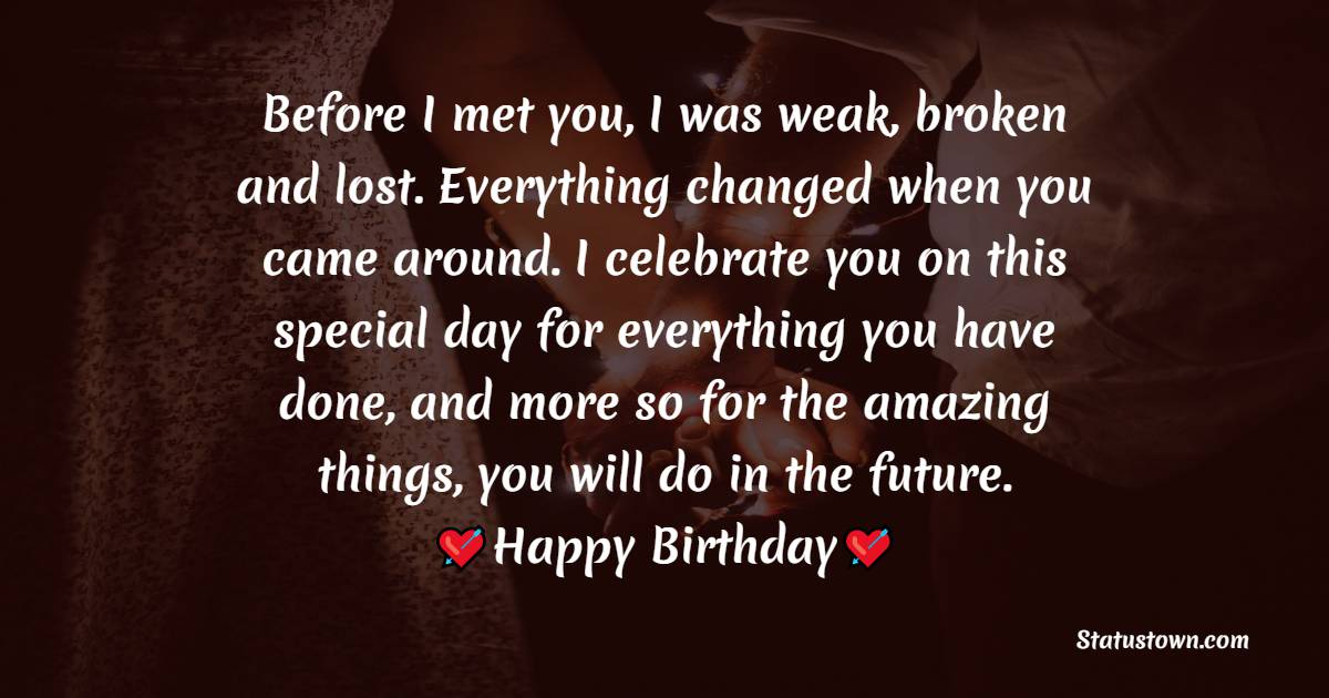 Before I met you, I was weak, broken and lost. Everything changed when you came around. I celebrate you on this special day for everything you have done, and more so for the amazing things, you will do in the future.  - Birthday Wishes for Boyfriend