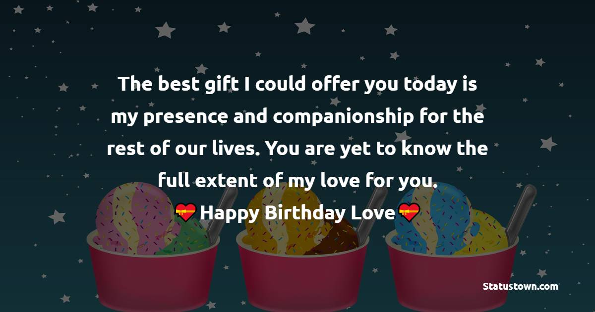 The best gift I could offer you today is my presence and companionship for the rest of our lives. You are yet to know the full extent of my love for you. - Birthday Wishes for Boyfriend