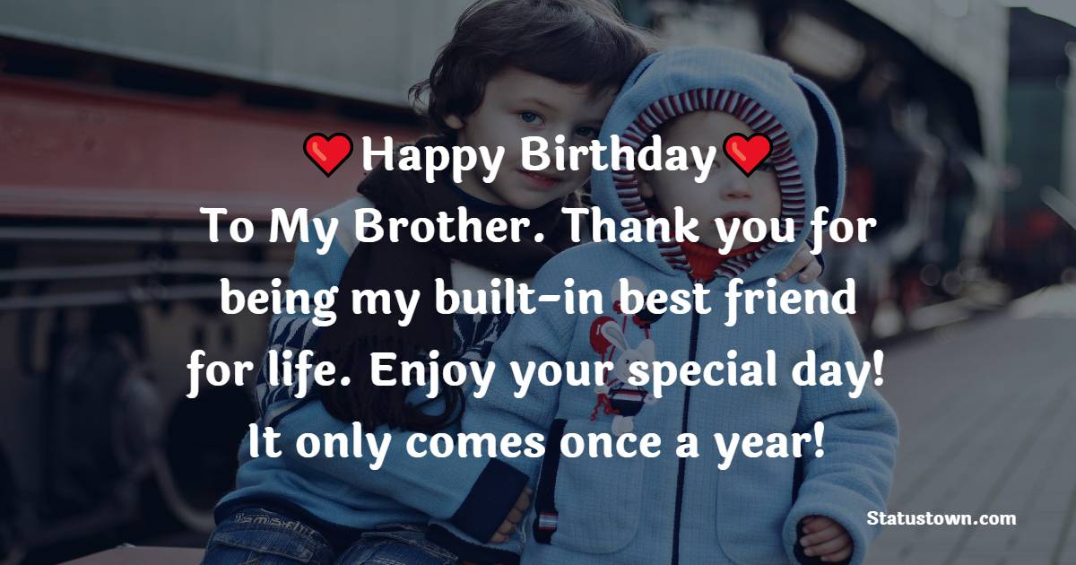 Happy Birthday To My Brother. Thank you for being my built-in best friend for life. Enjoy your special day! It only comes once a year!   - Birthday Wishes for Brother