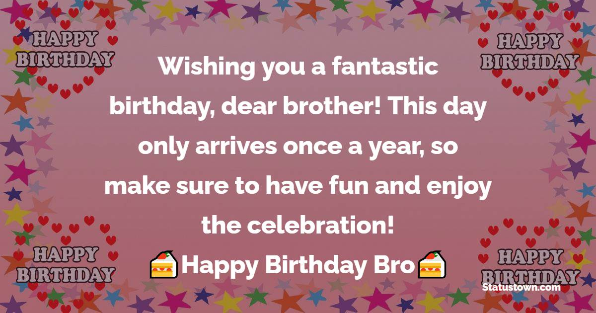 Wishing you a fantastic birthday, dear brother! This day only arrives once a year, so make sure to have fun and enjoy the celebration!   - Birthday Wishes for Brother
