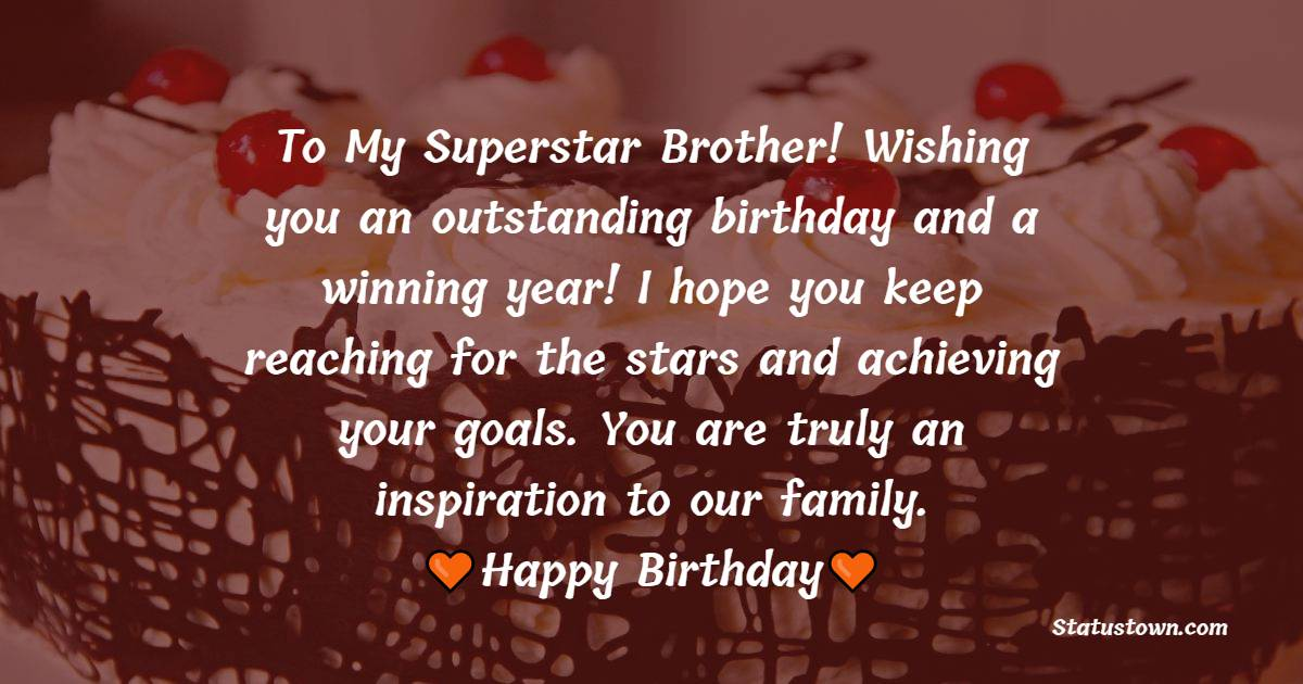 To My Superstar Brother! Wishing you an outstanding birthday and a winning year! I hope you keep reaching for the stars and achieving your goals. You are truly an inspiration to our family.   - Birthday Wishes for Brother