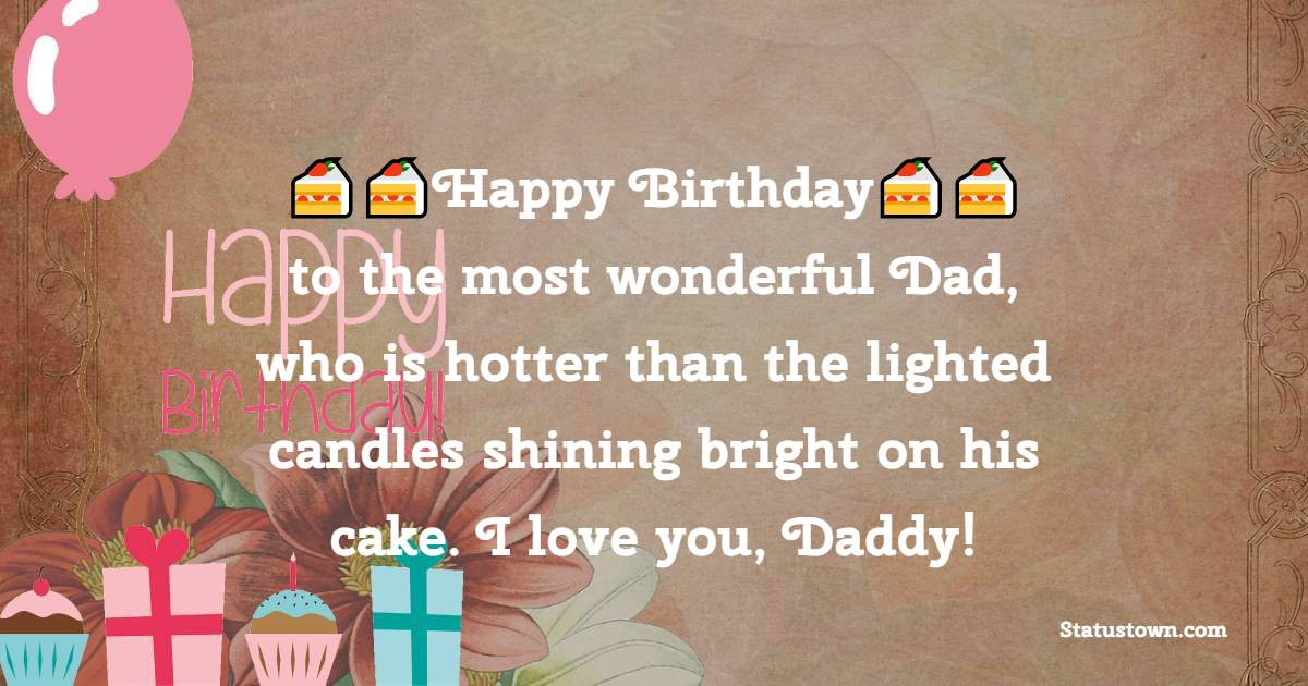 Happy Birthday to the most wonderful Dad, who is hotter than the lighted candles shining bright on his cake. I love you Daddy!   - Birthday Wishes for Dad