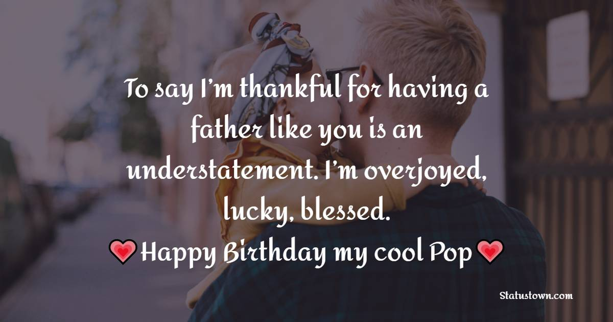 To say I'm thankful for having a father like you is an understatement. I'm overjoyed, lucky, blessed.   - Birthday Wishes for Dad