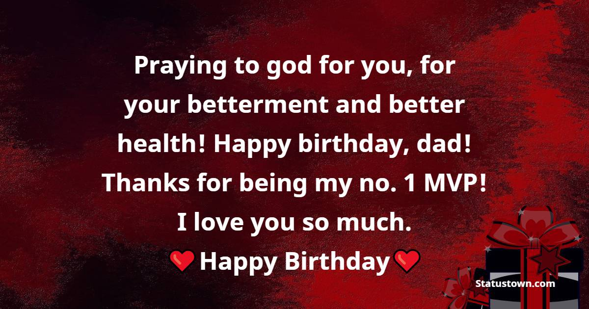 Praying to god for you, for your betterment and better health! Happy birthday, dad! Thanks for being my no. 1 MVP! I love you so much.   - Birthday Wishes for Dad