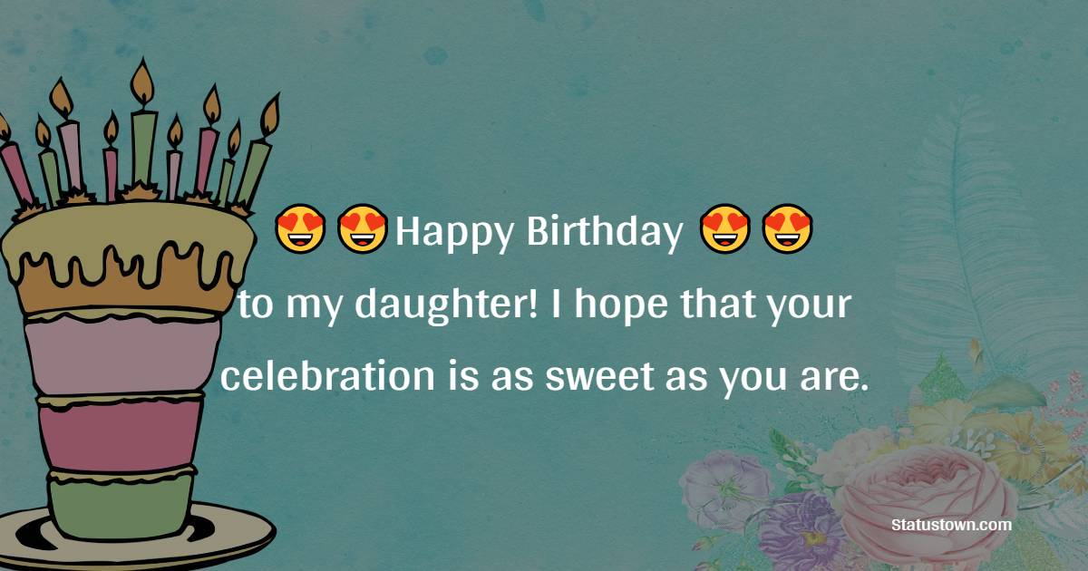 Happy Birthday to my daughter! I hope that your celebration is as sweet as you are.   - Birthday Wishes for Daughter