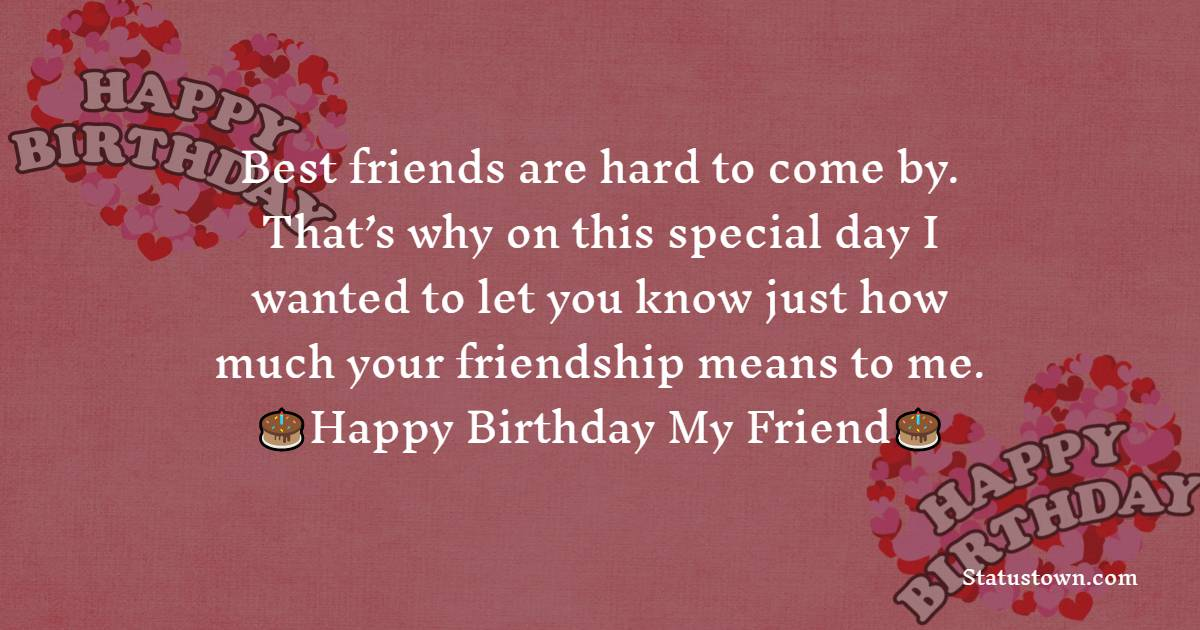 Best friends are hard to come by. That's why on this special day I wanted to let you know just how much your friendship means to me.  - Birthday Wishes for Friends