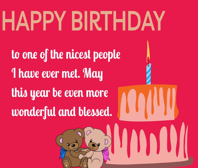 Happy birthday to one of the nicest people I have ever met. May this year be even more wonderful and blessed.   - Birthday Wishes for Friends