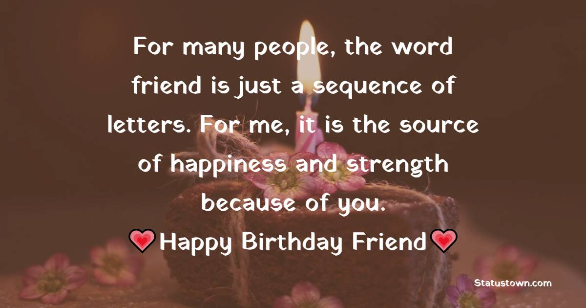 For many people, the word friend is just a sequence of letters. For me, it is the source of happiness and strength because of you.  - Birthday Wishes for Friends
