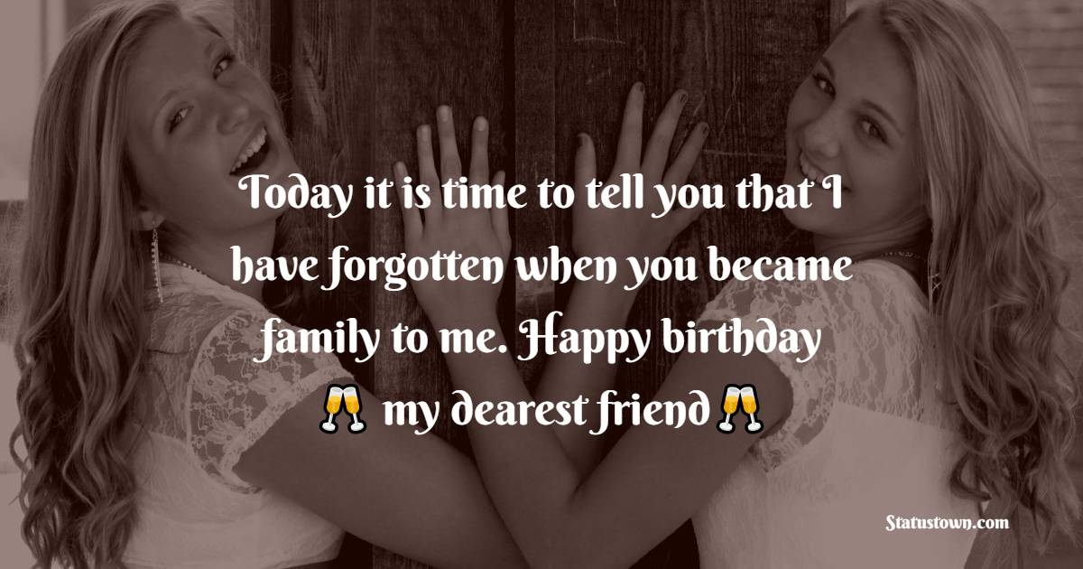 Today it is time to tell you that I have forgotten when you became family to me. Happy birthday, my dearest friend!   - Birthday Wishes for Friends