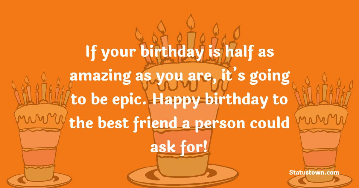 If your birthday is half as amazing as you are, it's going to be epic. Happy birthday to the best friend a person could ask for!   - Birthday Wishes for Friends