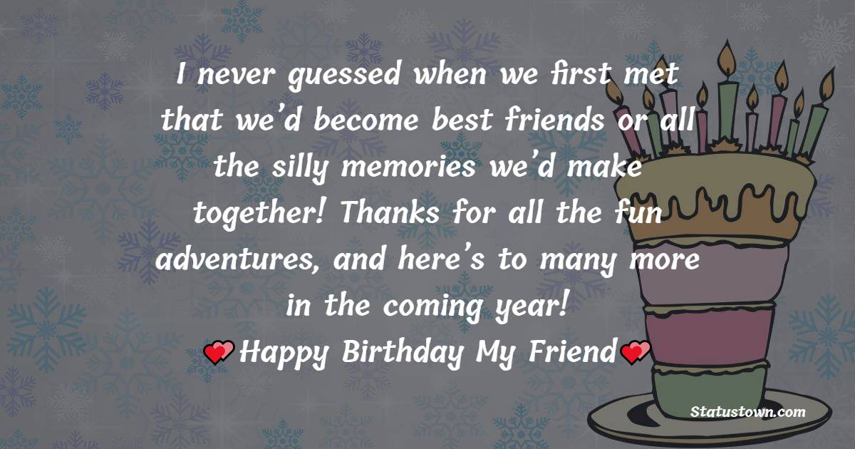 I never guessed when we first met that we'd become best friends, or all the silly memories we'd make together! Thanks for all the fun adventures, and here's to many more in the coming year!   - Birthday Wishes for Friends
