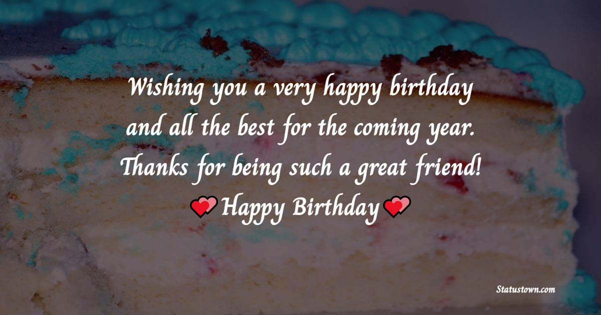 Wishing you a very happy birthday and all the best for the coming year. Thanks for being such a great friend!   - Birthday Wishes for Friends