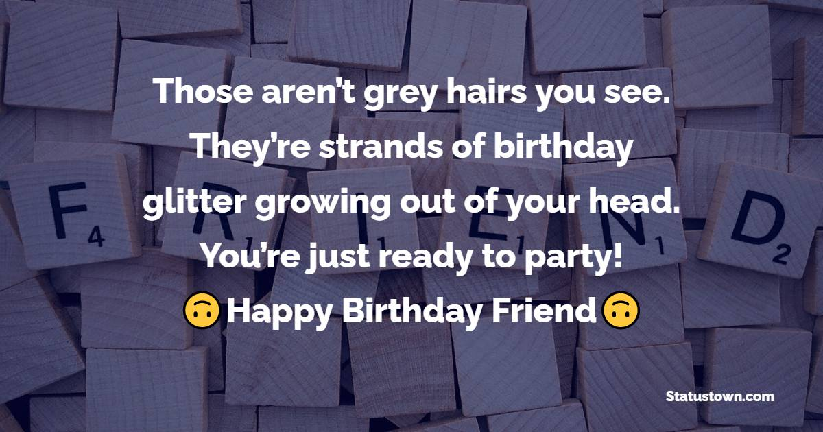 Those aren't gray hairs you see. They're strands of birthday glitter growing out of your head. You're just ready to party!   - Birthday Wishes for Friends