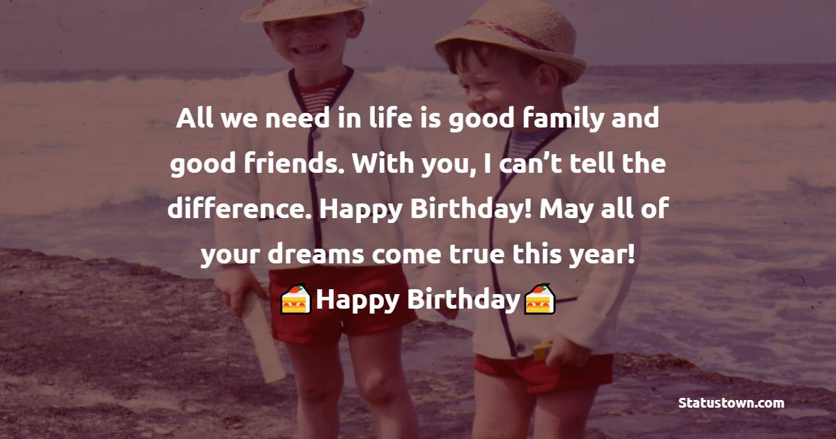 All we need in life is good family and good friends. With you, I can't tell the difference. Happy Birthday! May all of your dreams come true this year!   - Birthday Wishes for Friends