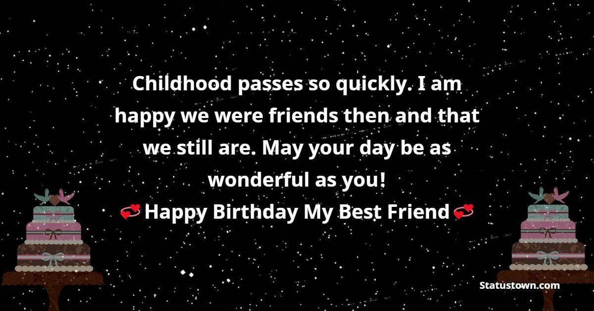 Childhood passes so quickly. I am happy we were friends then and that we still are. May your day be as wonderful as you!   - Birthday Wishes for Friends