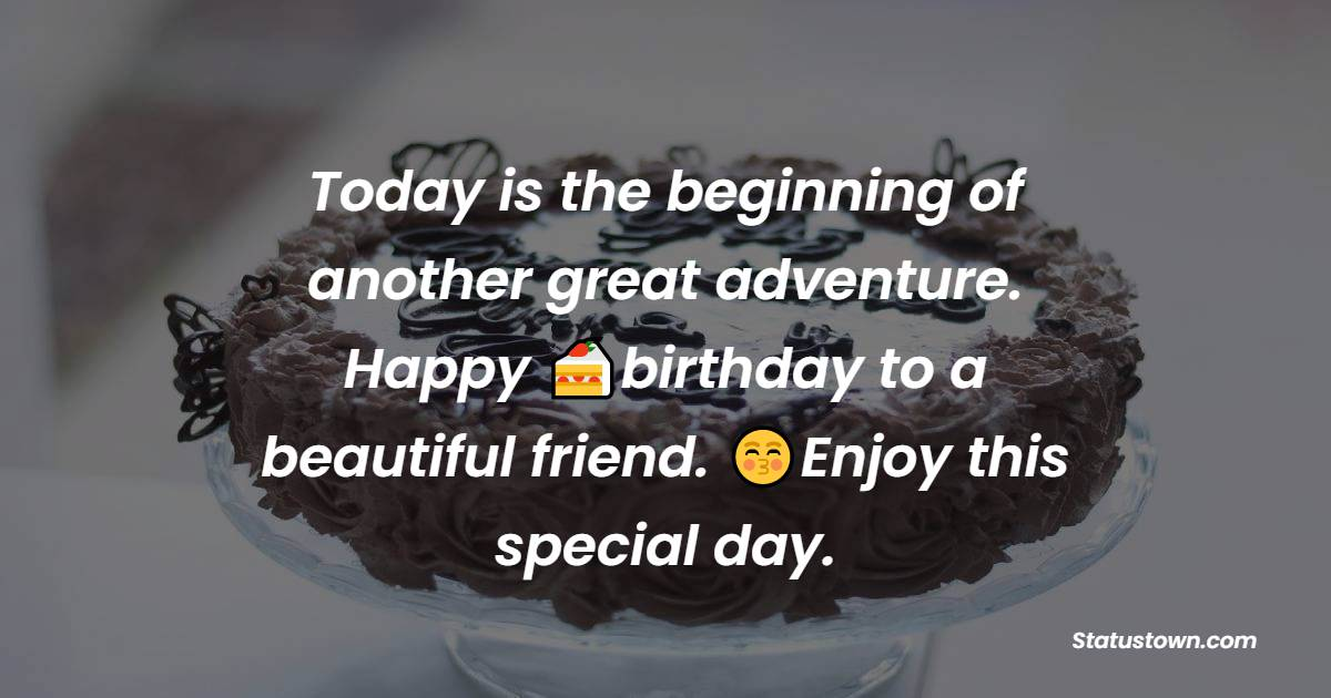 Today is the beginning of another great adventure. Happy birthday to a beautiful friend. Enjoy this special day.   - Birthday Wishes for Friends