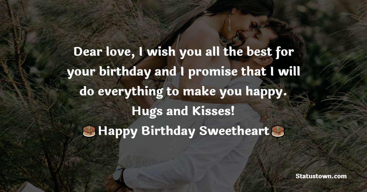 Dear love, I wish you all the best for your birthday and I promise that I will do everything to make you happy. Hugs and Kisses!   - Birthday Wishes for Girlfriend