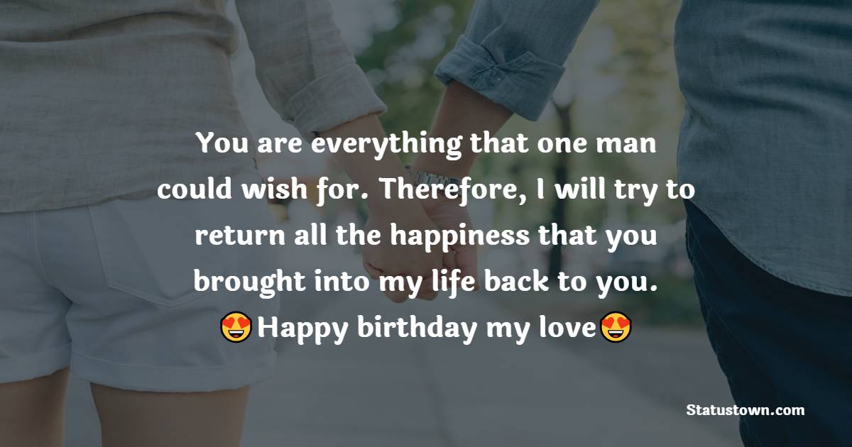 You are everything that one man could wish for. Therefore, I will try to return all the happiness that you brought into my life back to you. Happy birthday, my love!   - Birthday Wishes for Girlfriend