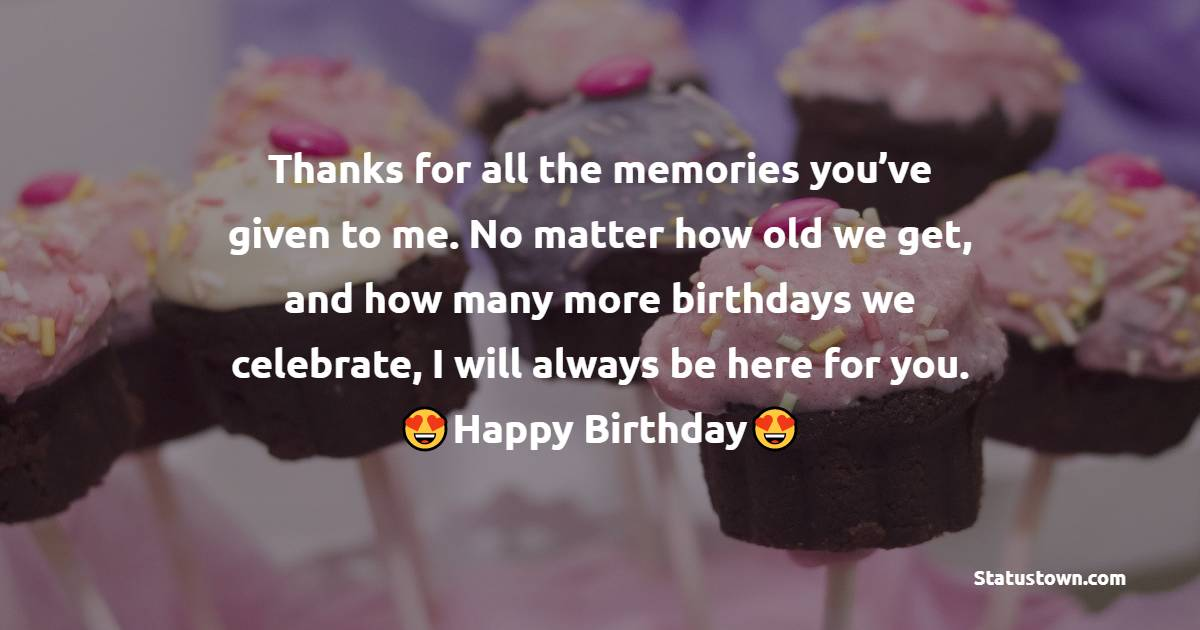 Thanks for all the memories you've given to me. No matter how old we get, and how many more birthdays we celebrate, I will always be here for you.  - Birthday Wishes for Girlfriend
