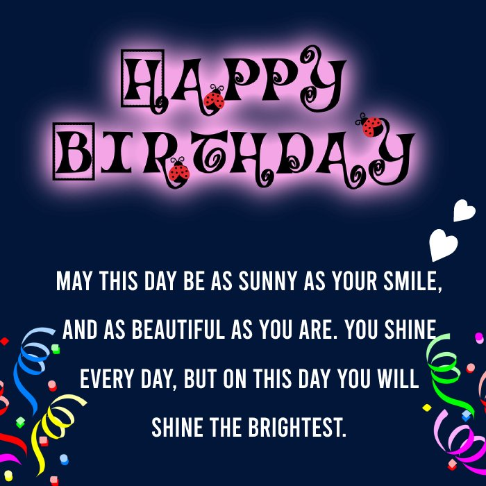 May this day be as sunny as your smile, and as beautiful as you are. You shine every day, but on this day you will shine the brightest.   - Birthday Wishes for Girlfriend