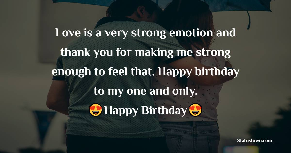 Love is a very strong emotion and thank you for making me strong enough to feel that. Happy birthday to my one and only.   - Birthday Wishes for Girlfriend