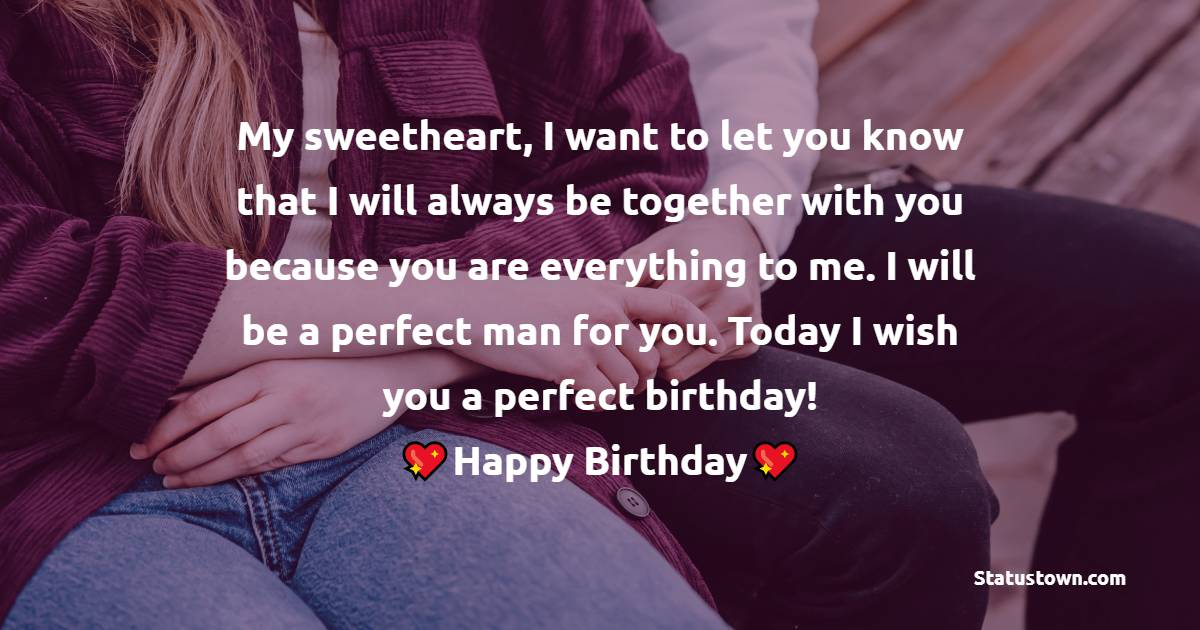 My sweetheart, I want to let you know that I will always be together with you because you are everything for me. I will be a perfect man for you. Today I wish you perfect birthday!   - Birthday Wishes for Girlfriend