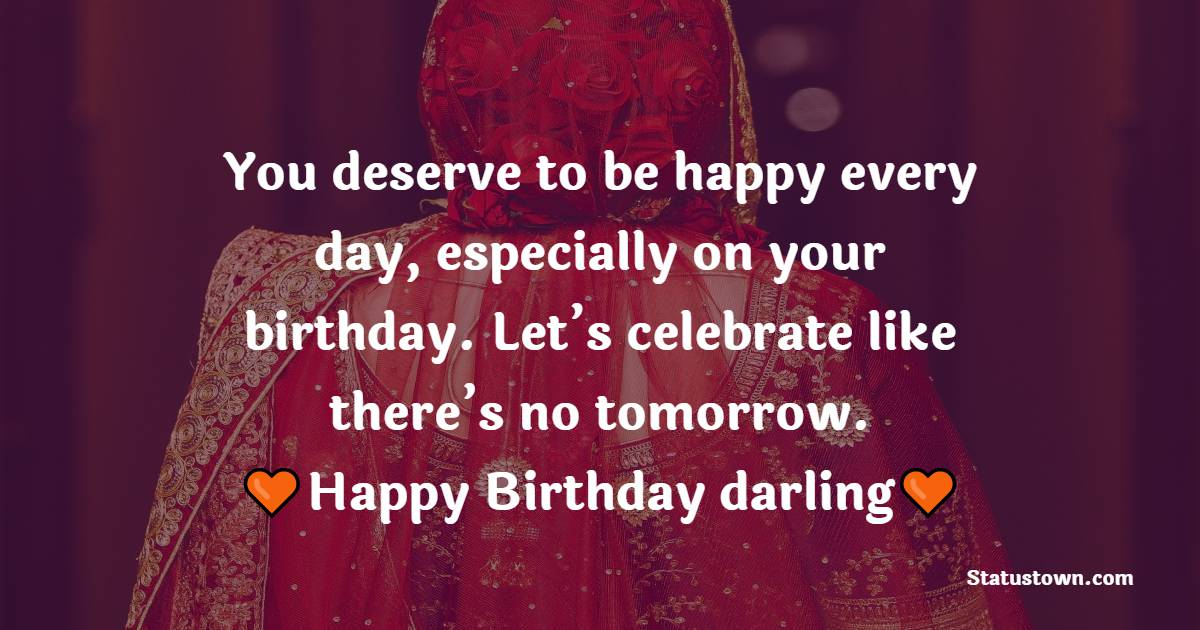 You deserve to be happy every day, especially on your birthday. Let's celebrate like there's no tomorrow. Happy birthday, darling!   - Birthday Wishes for Girlfriend