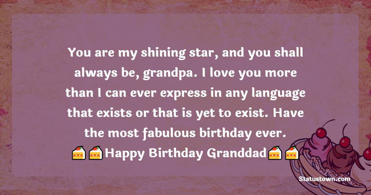 You are my shining star, and you shall always be, grandpa. I love you more than I can ever express in any language that exists or that is yet to exist. Have the most fabulous birthday ever.   - Birthday Wishes for Grandfather