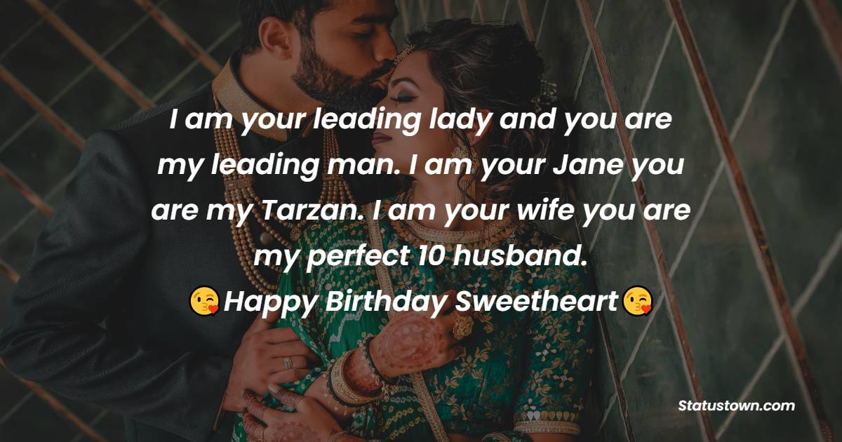 I am your leading lady and you are my leading man. I am your Jane you are my Tarzan. I am your wife you are my perfect 10 husband.   - Birthday Wishes for Husband