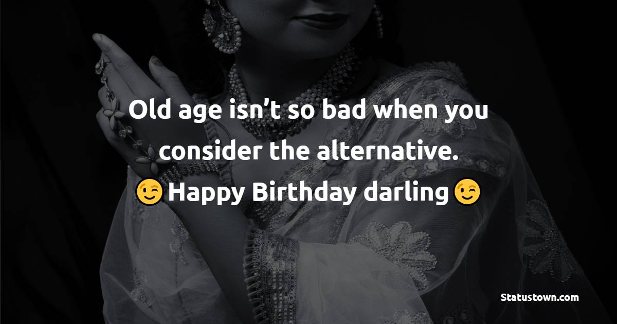Old age isn't so bad when you consider the alternative.   - Birthday Wishes for Husband